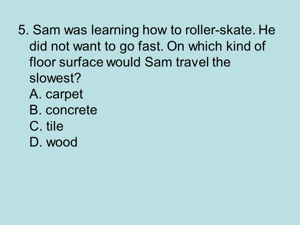 5. Sam was learning how to roller-skate. He did not want to go fast