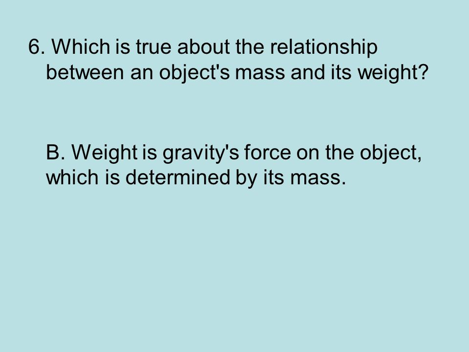 6. Which is true about the relationship between an object s mass and its weight