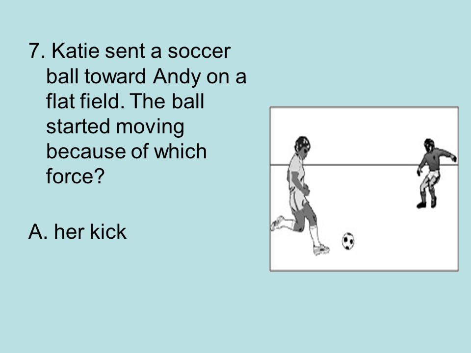 7. Katie sent a soccer ball toward Andy on a flat field