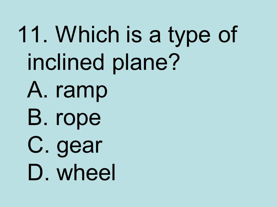 11. Which is a type of inclined plane A. ramp B. rope C. gear D. wheel