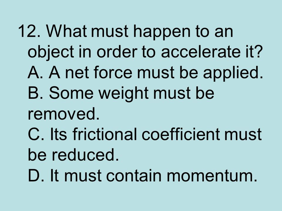 12. What must happen to an object in order to accelerate it. A