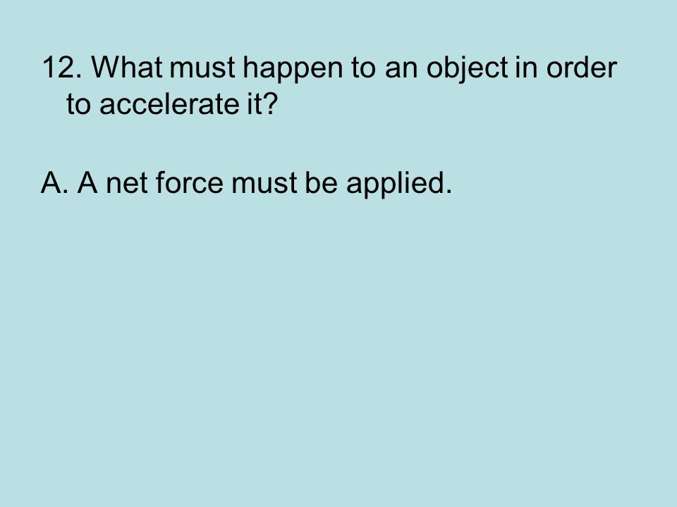 12. What must happen to an object in order to accelerate it