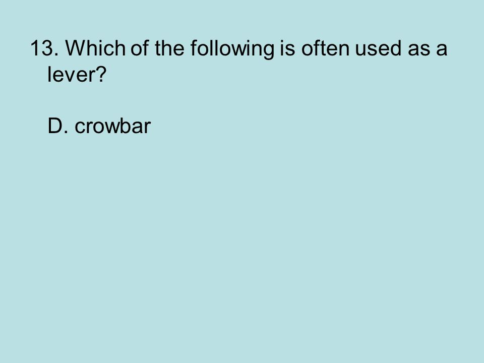 13. Which of the following is often used as a lever D. crowbar