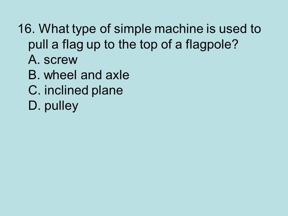 16. What type of simple machine is used to pull a flag up to the top of a flagpole.