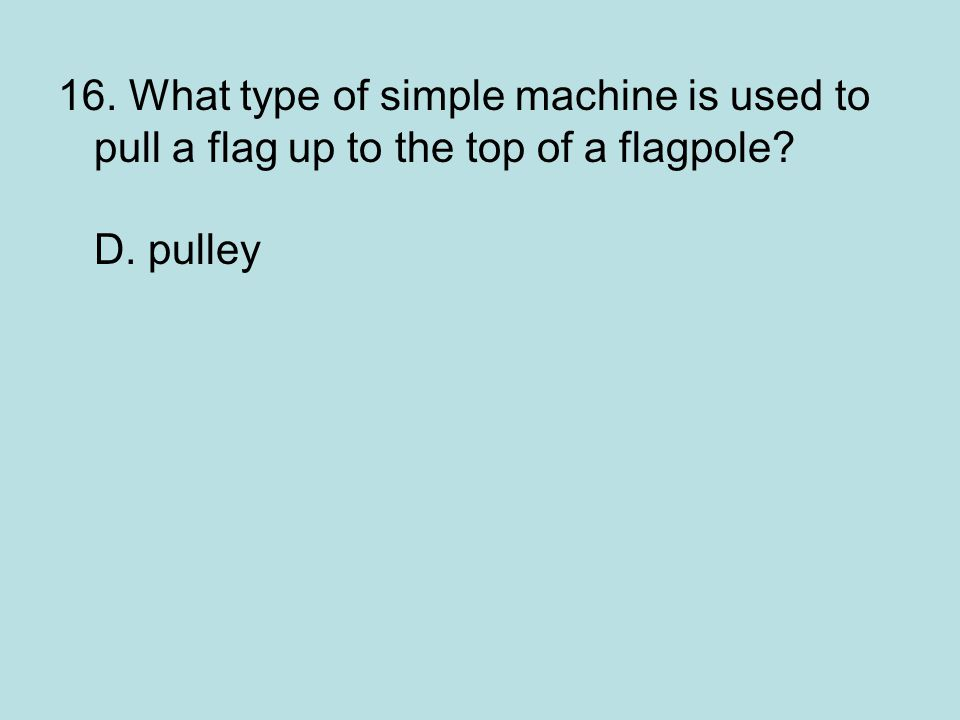 16. What type of simple machine is used to pull a flag up to the top of a flagpole D. pulley