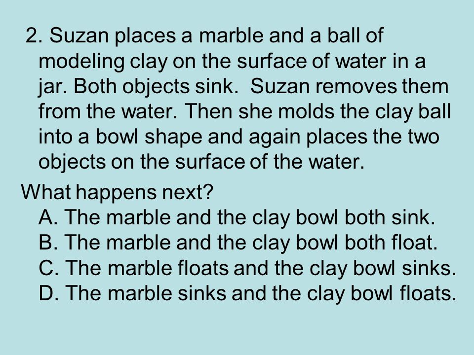2. Suzan places a marble and a ball of modeling clay on the surface of water in a jar. Both objects sink. Suzan removes them from the water. Then she molds the clay ball into a bowl shape and again places the two objects on the surface of the water.