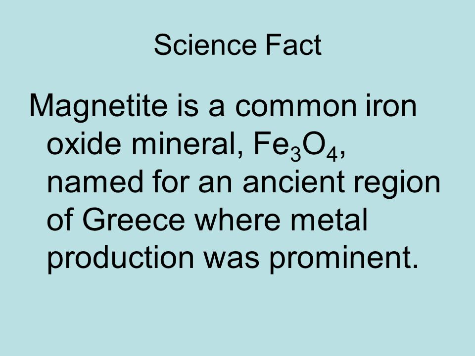 Science Fact Magnetite is a common iron oxide mineral, Fe3O4, named for an ancient region of Greece where metal production was prominent.