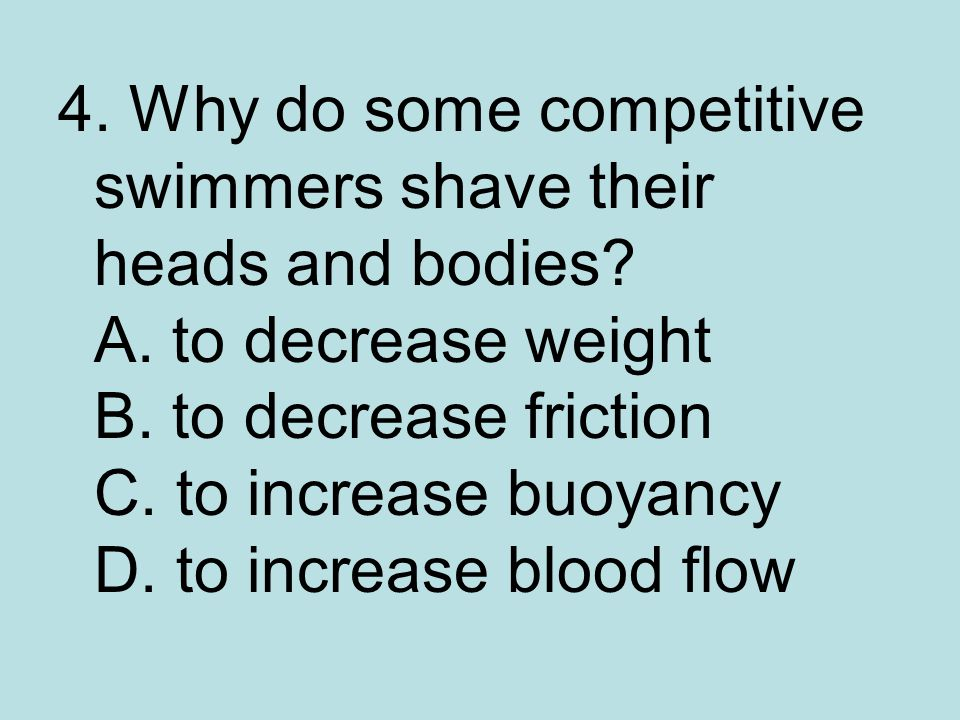 4. Why do some competitive swimmers shave their heads and bodies. A