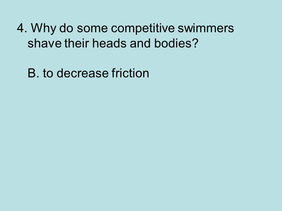 4. Why do some competitive swimmers shave their heads and bodies. B