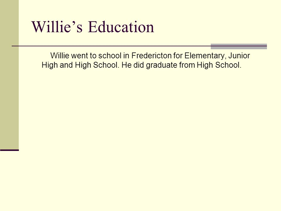 Willie's Education Willie went to school in Fredericton for Elementary, Junior High and High School.