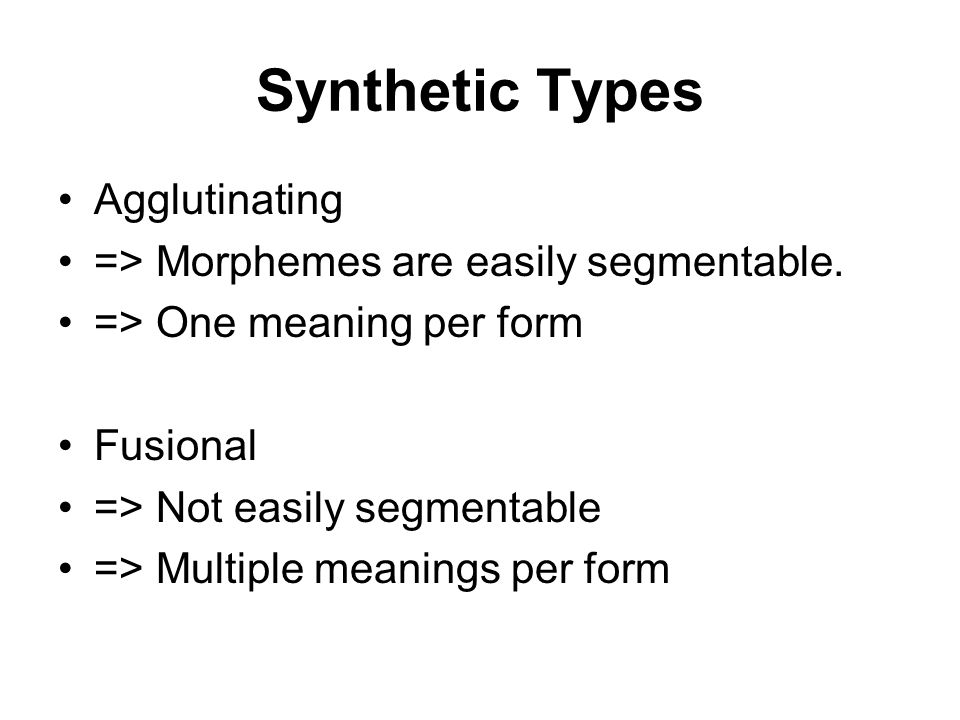 Synthetic Types Agglutinating => Morphemes are easily segmentable.