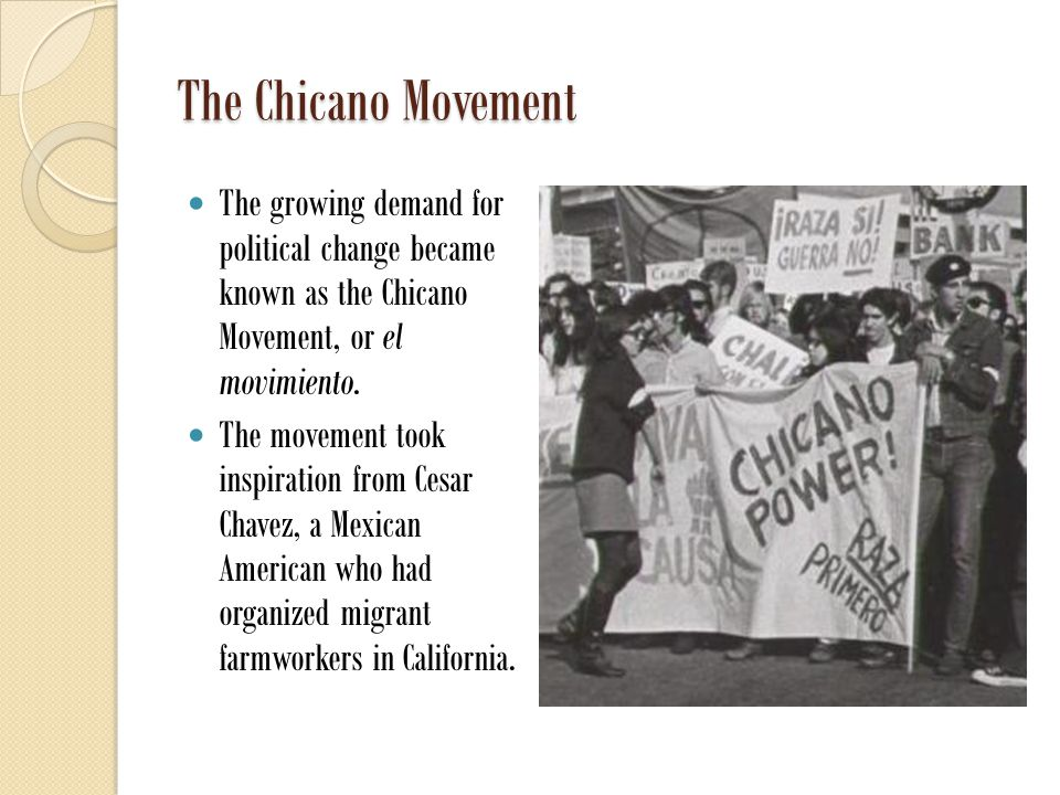 The Chicano Movement The growing demand for political change became known as the Chicano Movement, or el movimiento.