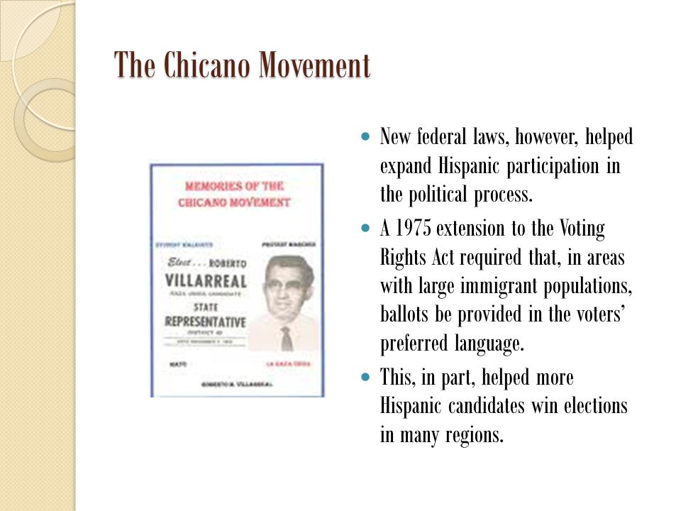 The Chicano Movement New federal laws, however, helped expand Hispanic participation in the political process.