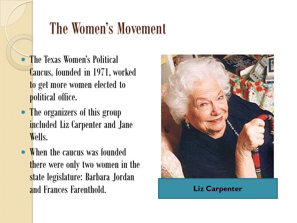 The Women's Movement The Texas Women's Political Caucus, founded in 1971, worked to get more women elected to political office.