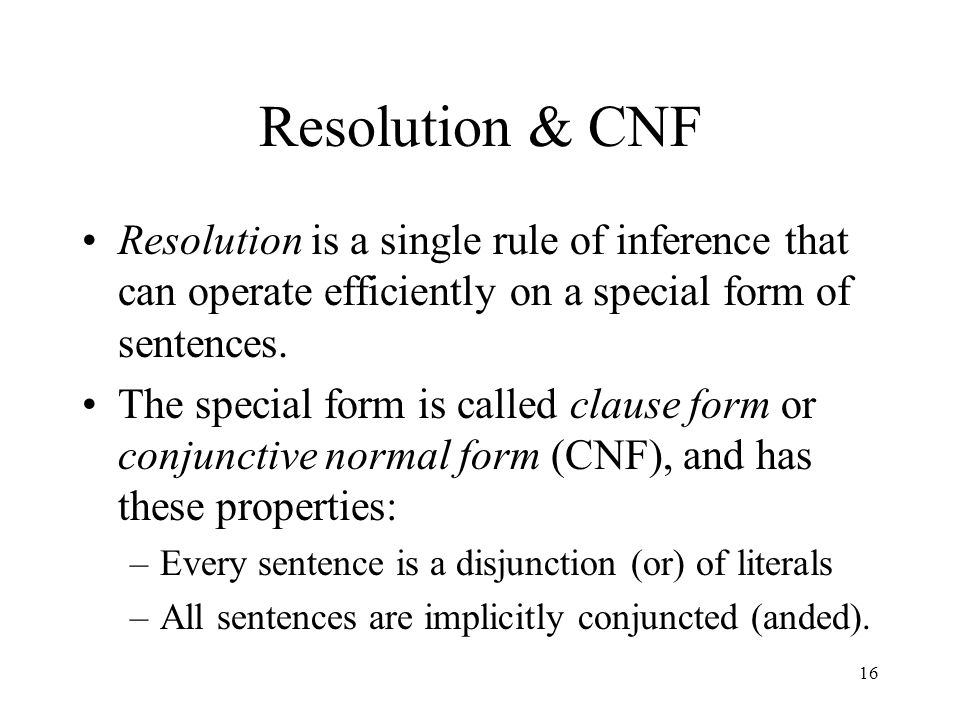 Resolution & CNF Resolution is a single rule of inference that can operate efficiently on a special form of sentences.