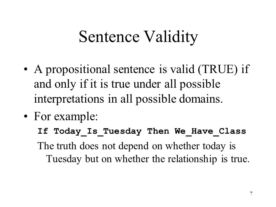 Sentence Validity A propositional sentence is valid (TRUE) if and only if it is true under all possible interpretations in all possible domains.