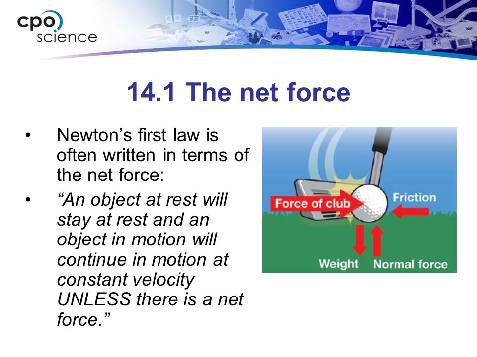14.1 The net force Newton's first law is often written in terms of the net force: