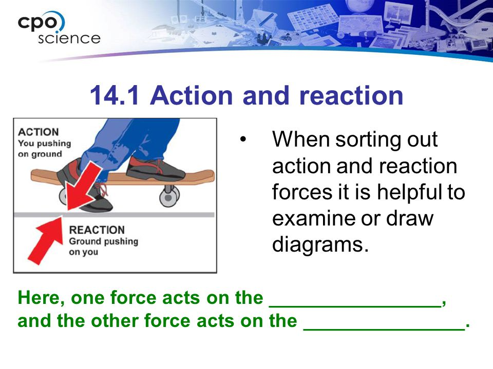 14.1 Action and reaction When sorting out action and reaction forces it is helpful to examine or draw diagrams.