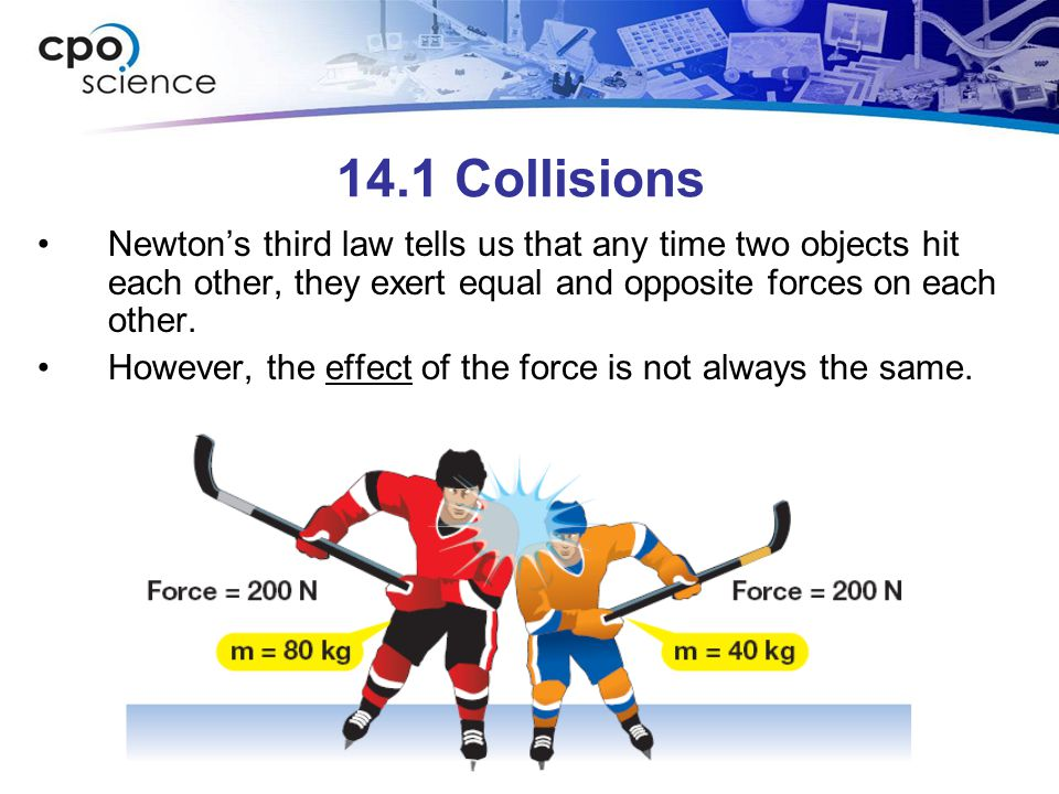 14.1 Collisions Newton's third law tells us that any time two objects hit each other, they exert equal and opposite forces on each other.
