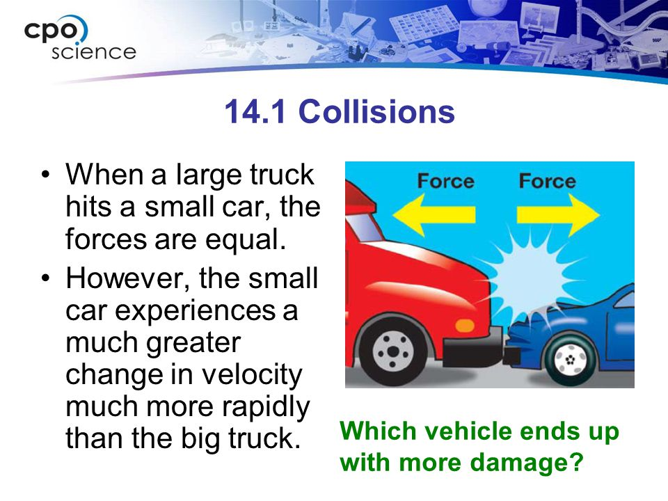 14.1 Collisions When a large truck hits a small car, the forces are equal.