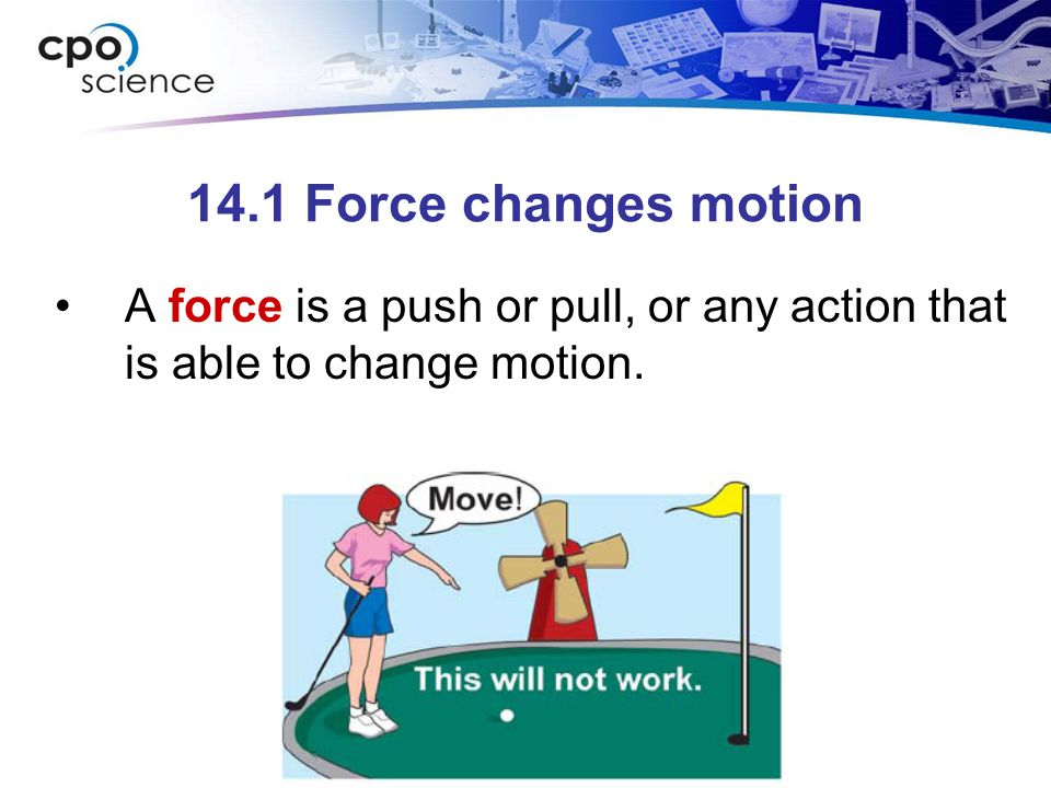 14.1 Force changes motion A force is a push or pull, or any action that is able to change motion.