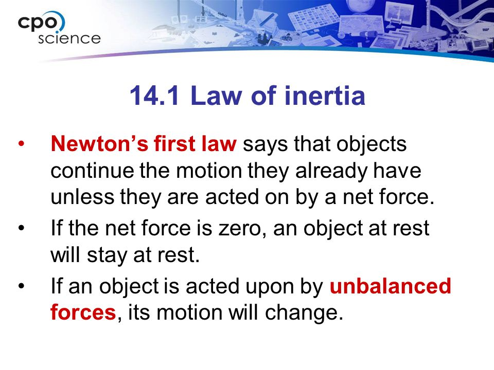 14.1 Law of inertia Newton's first law says that objects continue the motion they already have unless they are acted on by a net force.