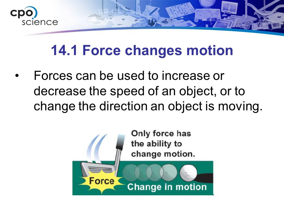 14.1 Force changes motion Forces can be used to increase or decrease the speed of an object, or to change the direction an object is moving.
