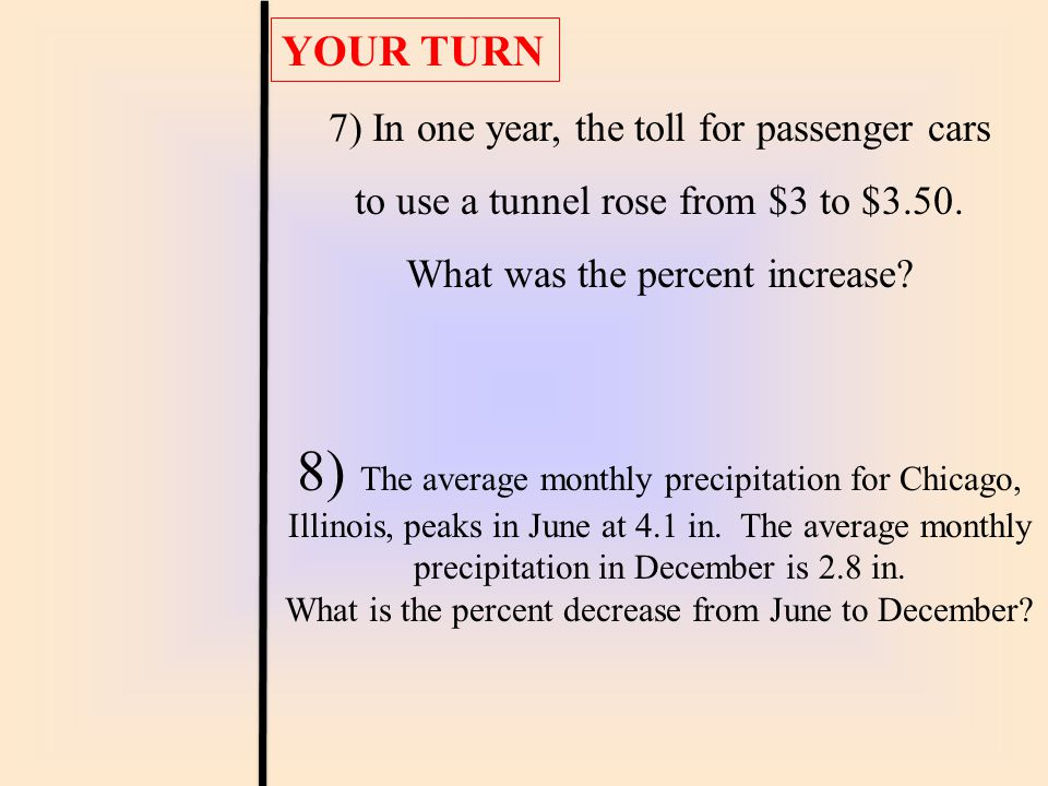 YOUR TURN 7) In one year, the toll for passenger cars. to use a tunnel rose from $3 to $3.50. What was the percent increase