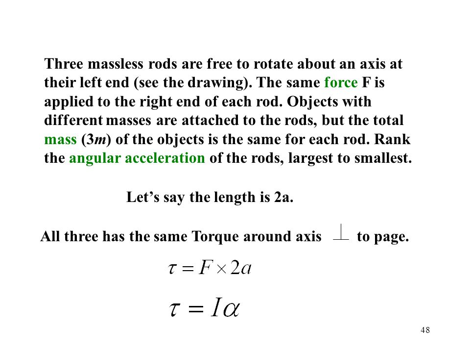 Three massless rods are free to rotate about an axis at their left end (see the drawing). The same force F is applied to the right end of each rod. Objects with different masses are attached to the rods, but the total mass (3m) of the objects is the same for each rod. Rank the angular acceleration of the rods, largest to smallest.