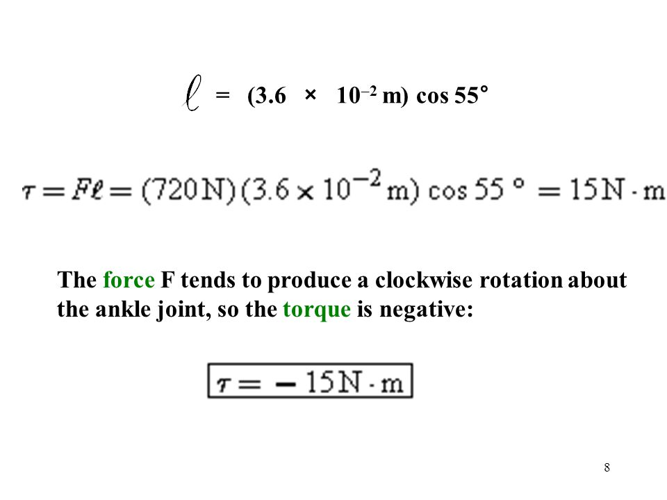 = (3.6 × 10–2 m) cos 55° The force F tends to produce a clockwise rotation about the ankle joint, so the torque is negative: