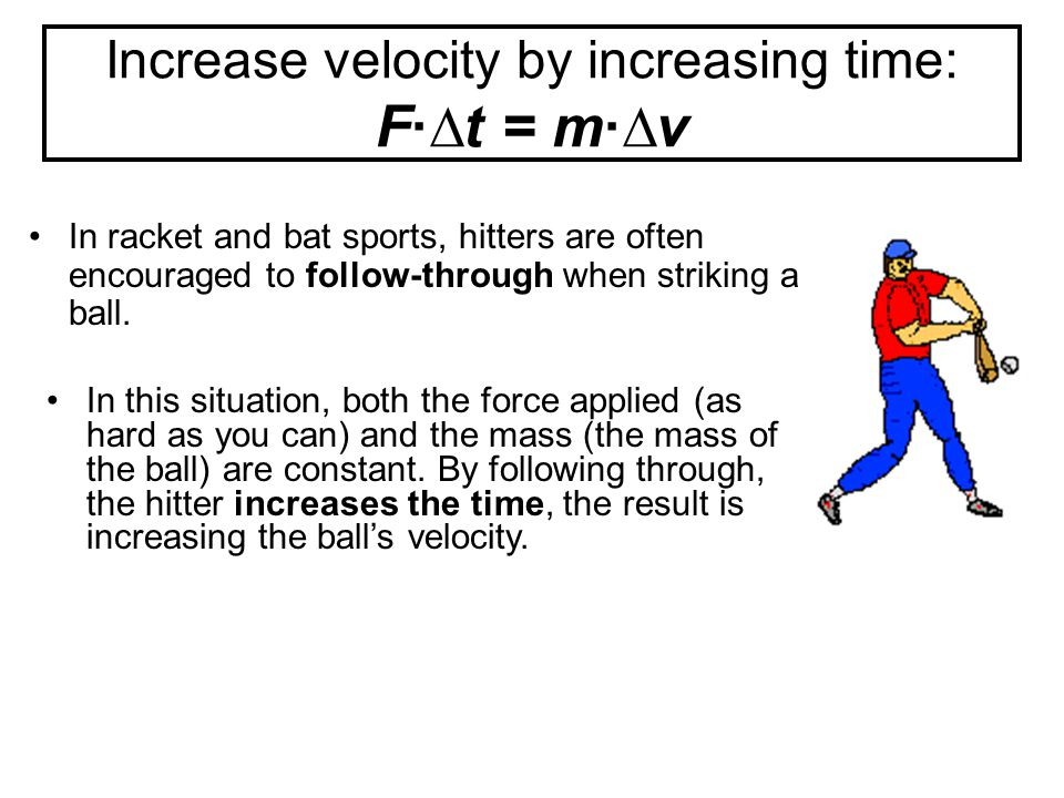 Increase velocity by increasing time: F·∆t = m·∆v