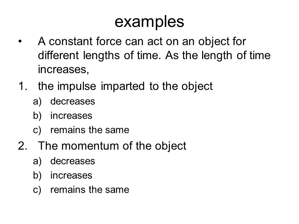 examples A constant force can act on an object for different lengths of time. As the length of time increases,