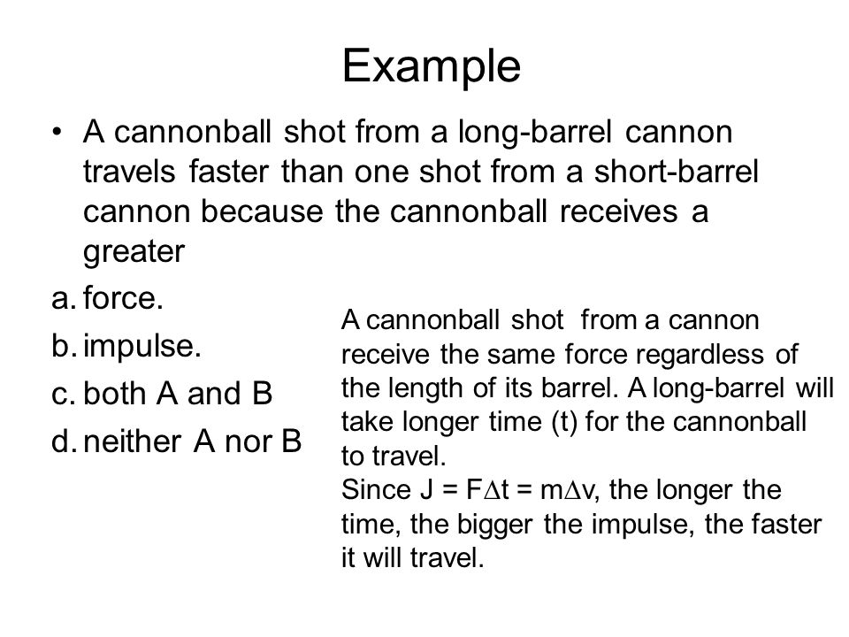 Example A cannonball shot from a long-barrel cannon travels faster than one shot from a short-barrel cannon because the cannonball receives a greater.
