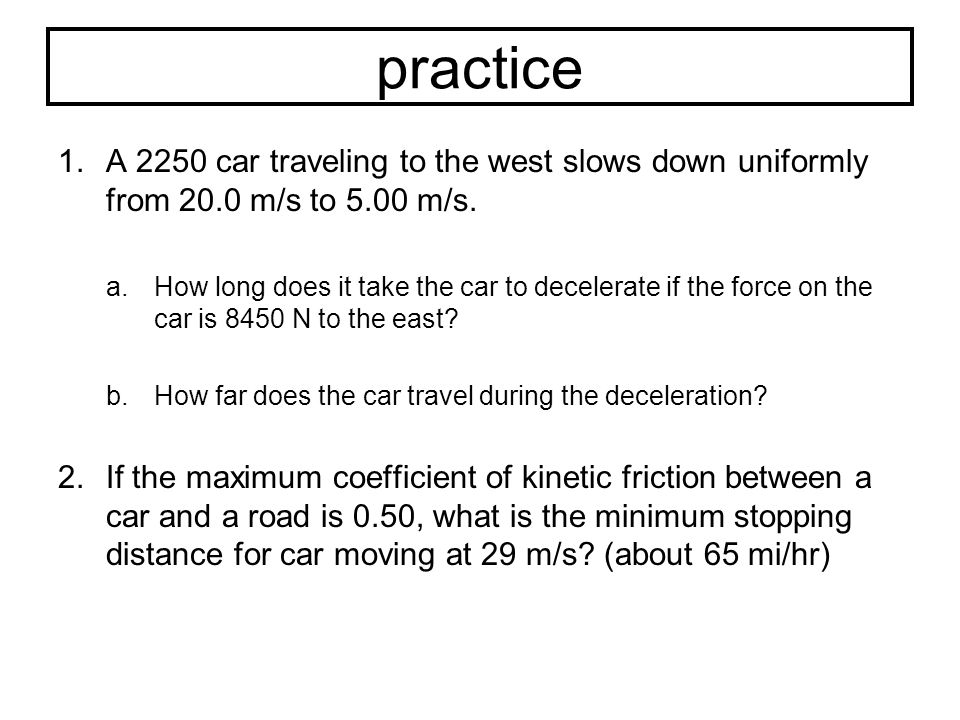 practice A 2250 car traveling to the west slows down uniformly from 20.0 m/s to 5.00 m/s.