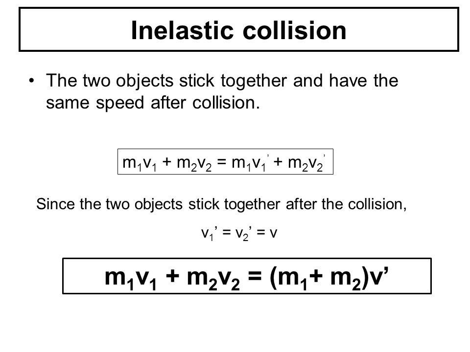 Inelastic collision m1v1 + m2v2 = (m1+ m2)v'