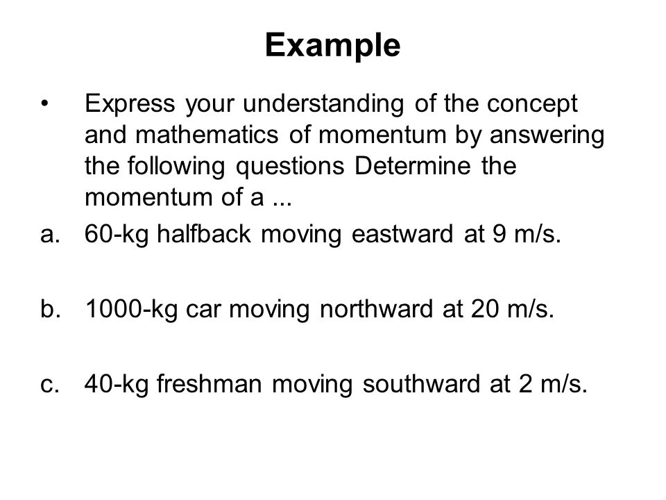 Example Express your understanding of the concept and mathematics of momentum by answering the following questions Determine the momentum of a ...
