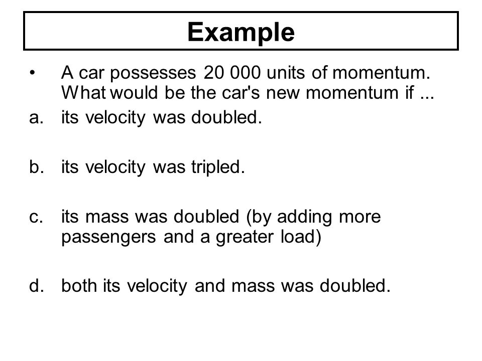 Example A car possesses 20 000 units of momentum. What would be the car s new momentum if ... its velocity was doubled.