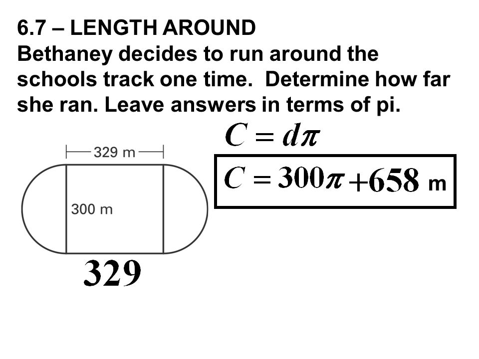 6.7 – LENGTH AROUND Bethaney decides to run around the schools track one time. Determine how far she ran. Leave answers in terms of pi.