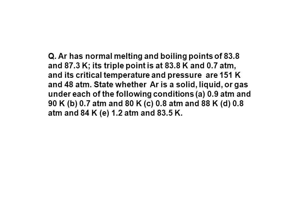 Q. Ar has normal melting and boiling points of 83. 8 and 87