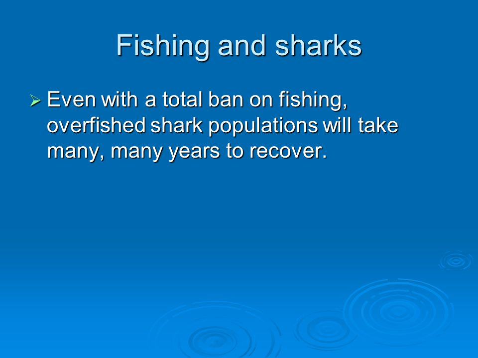 Fishing and sharks Even with a total ban on fishing, overfished shark populations will take many, many years to recover.