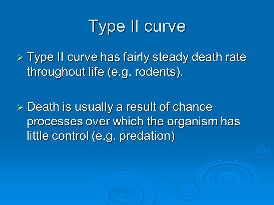Type II curve Type II curve has fairly steady death rate throughout life (e.g. rodents).