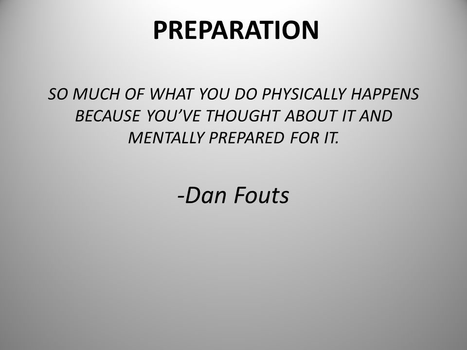 PREPARATION SO MUCH OF WHAT YOU DO PHYSICALLY HAPPENS BECAUSE YOU'VE THOUGHT ABOUT IT AND MENTALLY PREPARED FOR IT.
