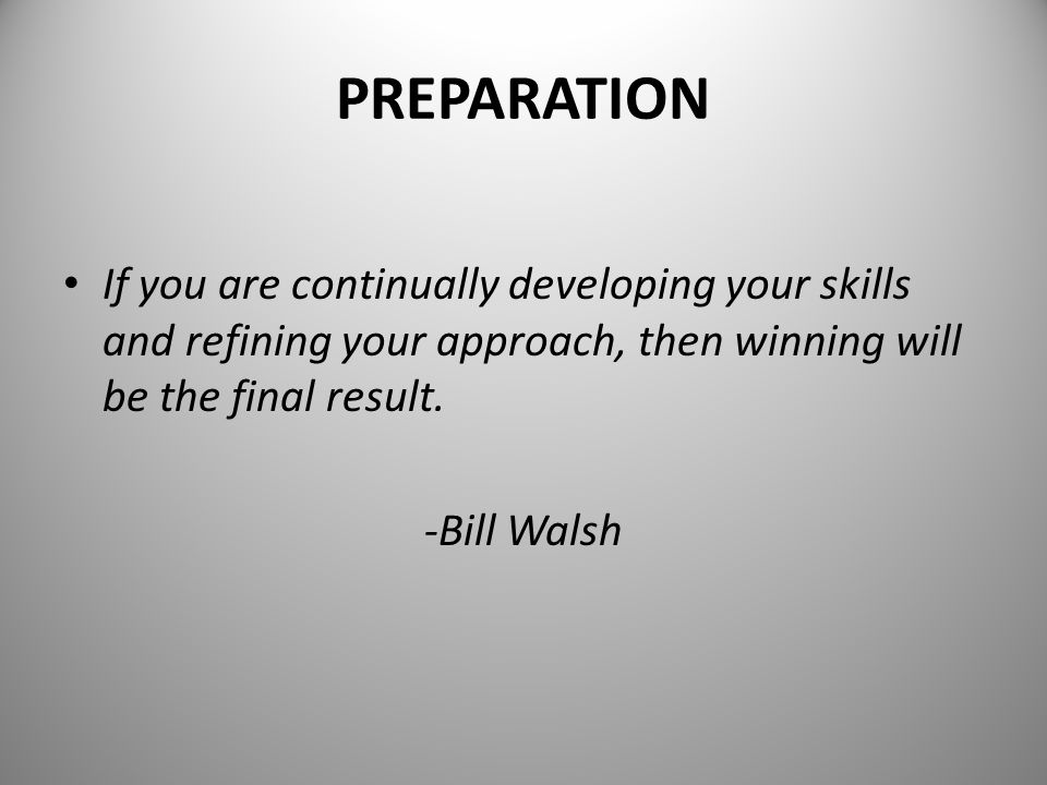PREPARATION If you are continually developing your skills and refining your approach, then winning will be the final result.