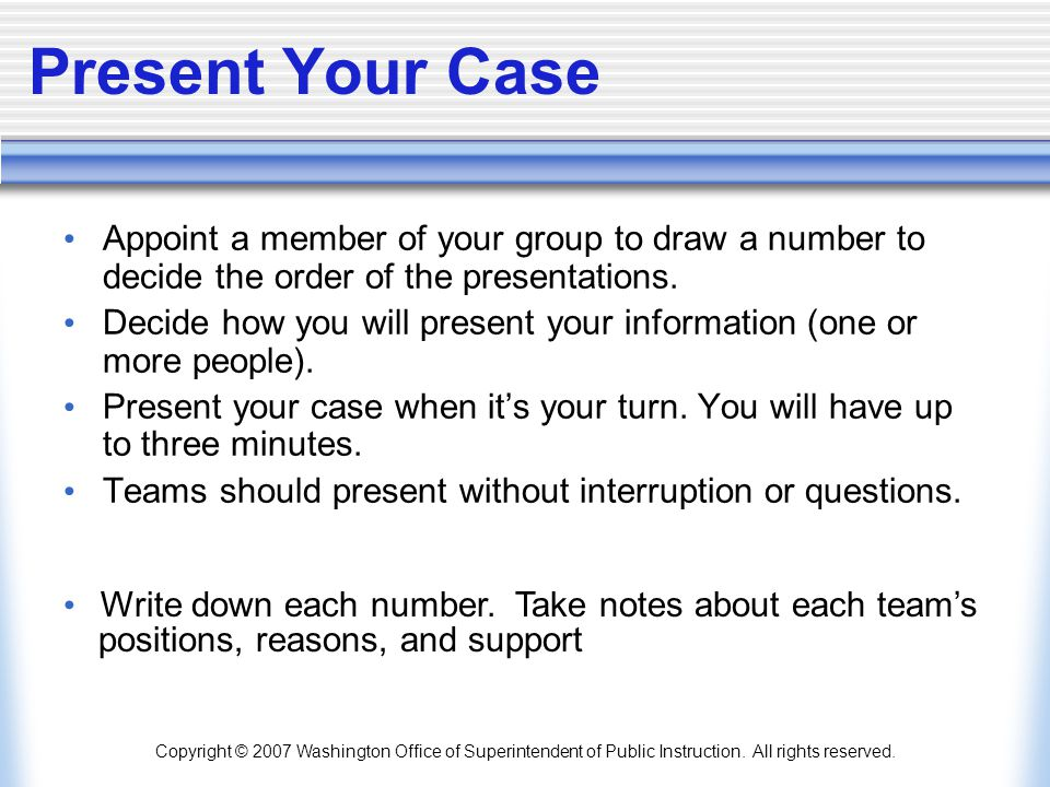 Present Your Case Appoint a member of your group to draw a number to decide the order of the presentations.