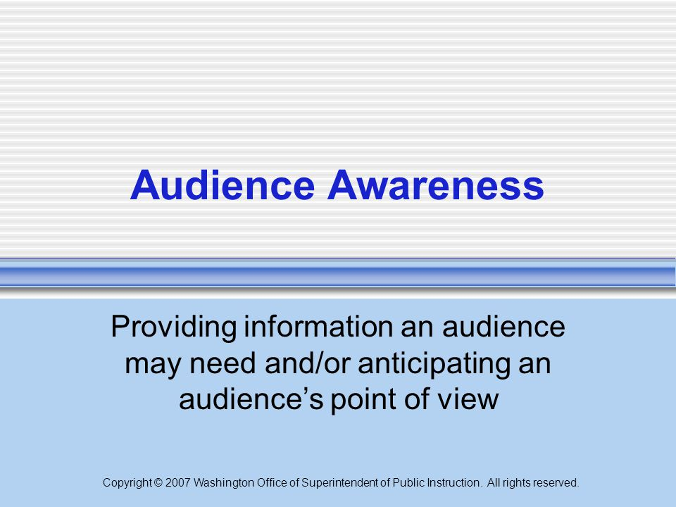 Audience Awareness Providing information an audience may need and/or anticipating an audience's point of view.