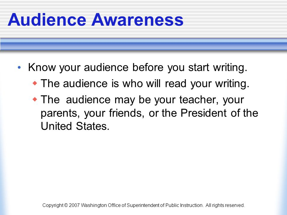 Audience Awareness Know your audience before you start writing.