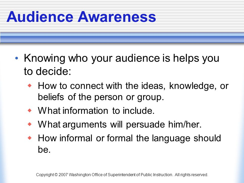 Audience Awareness Knowing who your audience is helps you to decide: