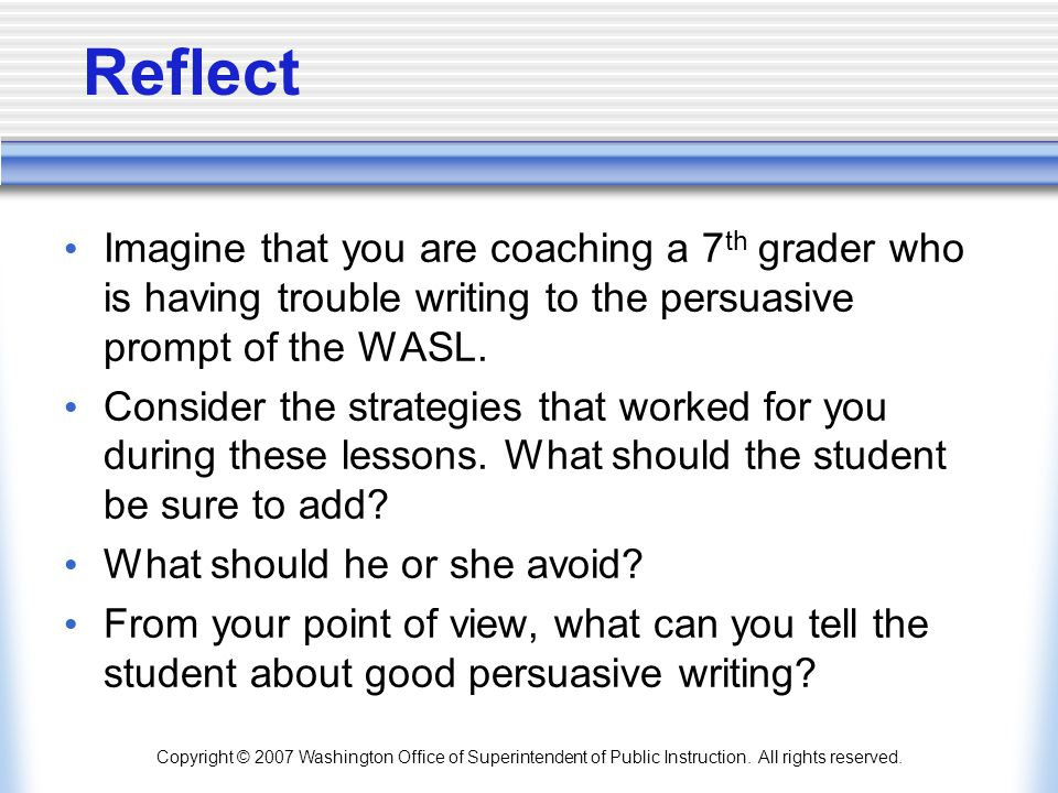 Reflect Imagine that you are coaching a 7th grader who is having trouble writing to the persuasive prompt of the WASL.