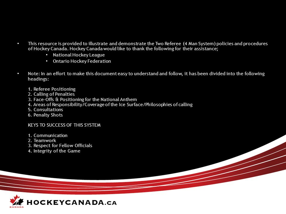 This resource is provided to illustrate and demonstrate the Two Referee (4 Man System) policies and procedures of Hockey Canada. Hockey Canada would like to thank the following for their assistance;