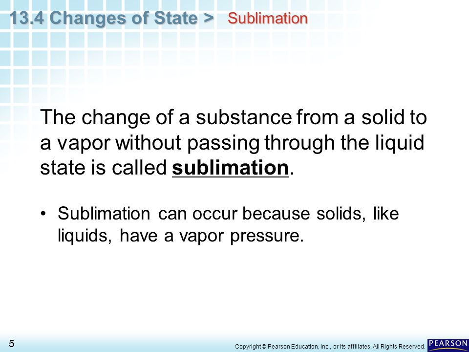 Sublimation The change of a substance from a solid to a vapor without passing through the liquid state is called sublimation.